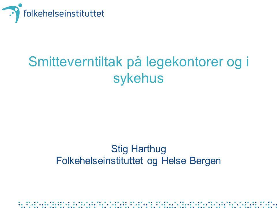 Smitteverntiltak på legekontorer og i sykehus Stig Harthug Folkehelseinstituttet og Helse Bergen