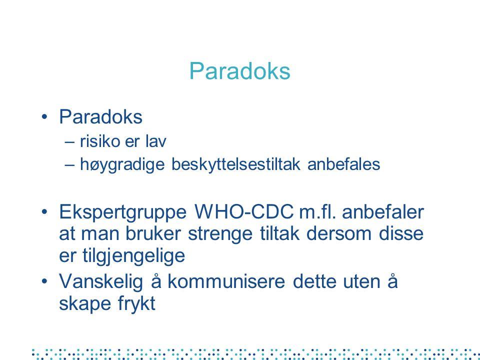 Paradoks •Paradoks –risiko er lav –høygradige beskyttelsestiltak anbefales •Ekspertgruppe WHO-CDC m.fl. anbefaler at man bruker strenge tiltak dersom