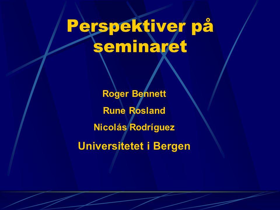 Perspektiver på seminaret Roger Bennett Rune Rosland Nicolás Rodríguez Universitetet i Bergen