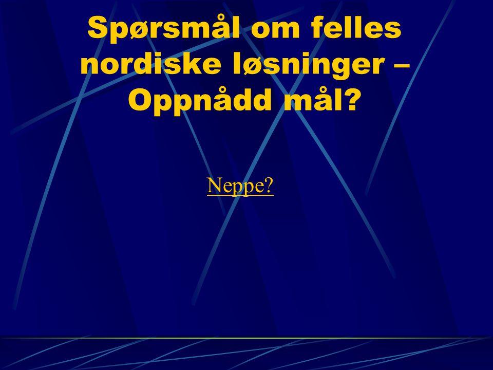 Spørsmål om felles nordiske løsninger – Oppnådd mål? Neppe?