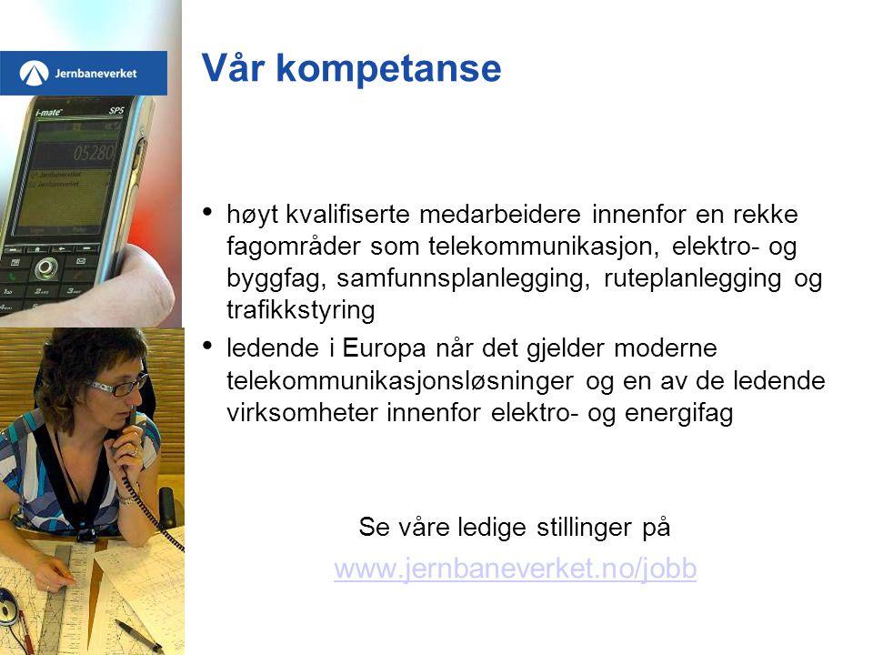 Vår kompetanse • høyt kvalifiserte medarbeidere innenfor en rekke fagområder som telekommunikasjon, elektro- og byggfag, samfunnsplanlegging, ruteplanlegging og trafikkstyring • ledende i Europa når det gjelder moderne telekommunikasjonsløsninger og en av de ledende virksomheter innenfor elektro- og energifag Se våre ledige stillinger på www.jernbaneverket.no/jobb