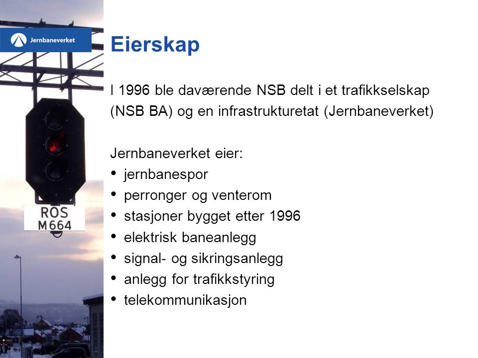 Eierskap I 1996 ble daværende NSB delt i et trafikkselskap (NSB BA) og en infrastrukturetat (Jernbaneverket) Jernbaneverket eier: • jernbanespor • perronger og venterom • stasjoner bygget etter 1996 • elektrisk baneanlegg • signal- og sikringsanlegg • anlegg for trafikkstyring • telekommunikasjon