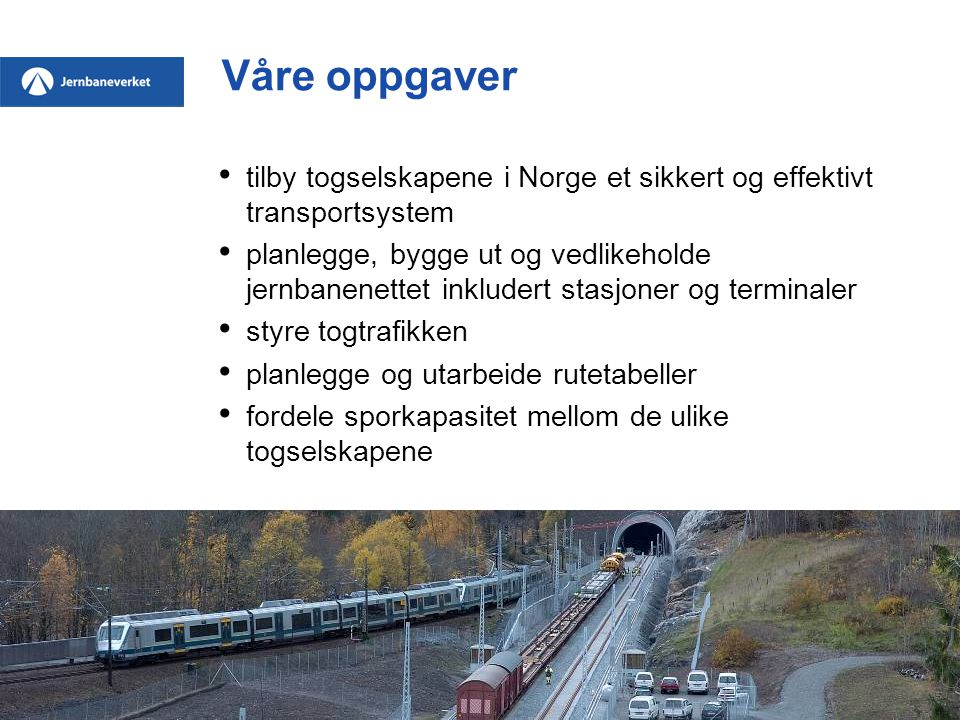Våre oppgaver • tilby togselskapene i Norge et sikkert og effektivt transportsystem • planlegge, bygge ut og vedlikeholde jernbanenettet inkludert stasjoner og terminaler • styre togtrafikken • planlegge og utarbeide rutetabeller • fordele sporkapasitet mellom de ulike togselskapene