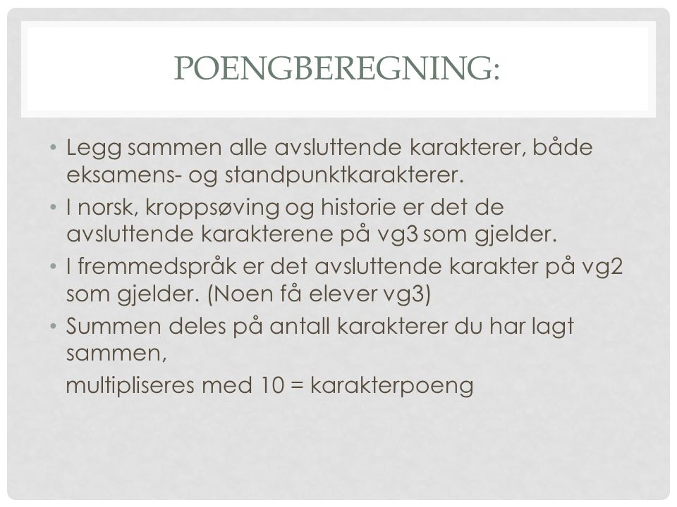 POENGBEREGNING: • Legg sammen alle avsluttende karakterer, både eksamens- og standpunktkarakterer. • I norsk, kroppsøving og historie er det de avslut