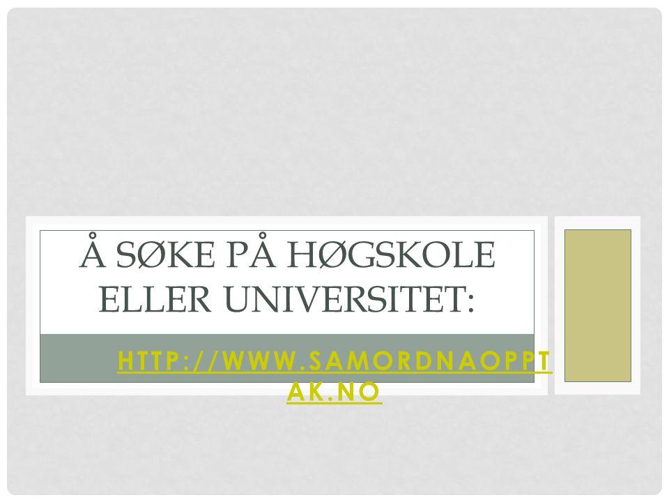 HTTP://WWW.SAMORDNAOPPT AK.NO Å SØKE PÅ HØGSKOLE ELLER UNIVERSITET: