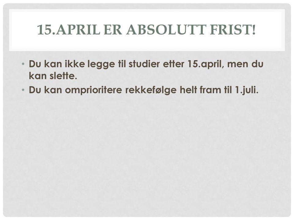 15.APRIL ER ABSOLUTT FRIST! • Du kan ikke legge til studier etter 15.april, men du kan slette. • Du kan omprioritere rekkefølge helt fram til 1.juli.