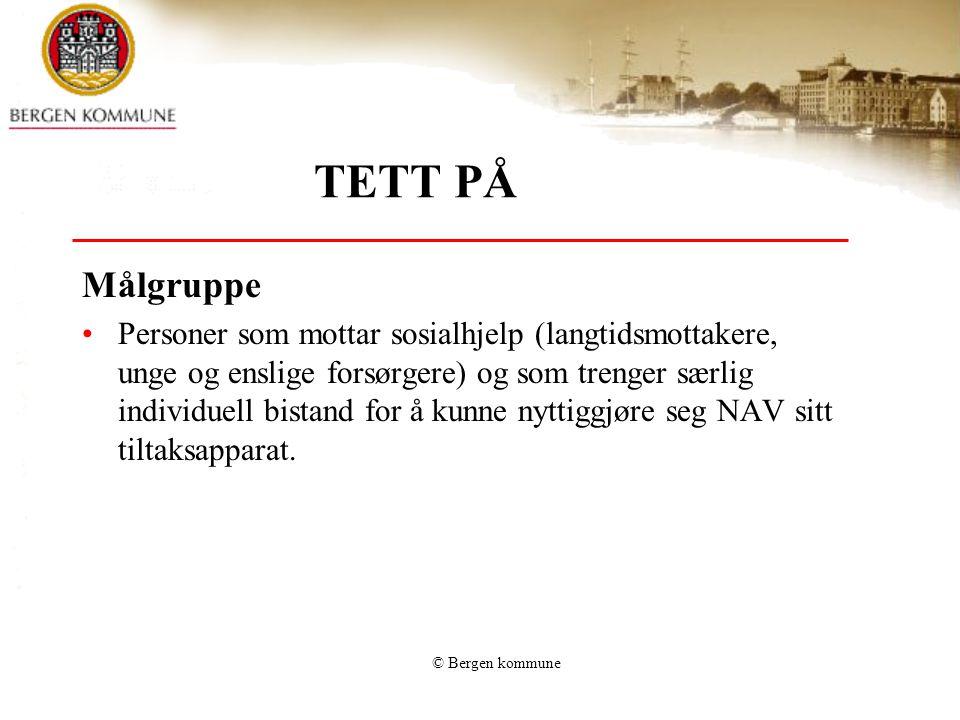© Bergen kommune TETT PÅ Målgruppe •Personer som mottar sosialhjelp (langtidsmottakere, unge og enslige forsørgere) og som trenger særlig individuell