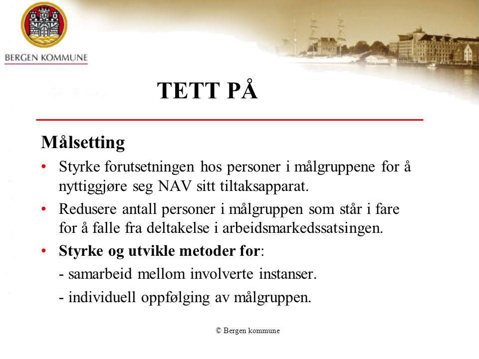 © Bergen kommune TETT PÅ Målsetting •Styrke forutsetningen hos personer i målgruppene for å nyttiggjøre seg NAV sitt tiltaksapparat. •Redusere antall