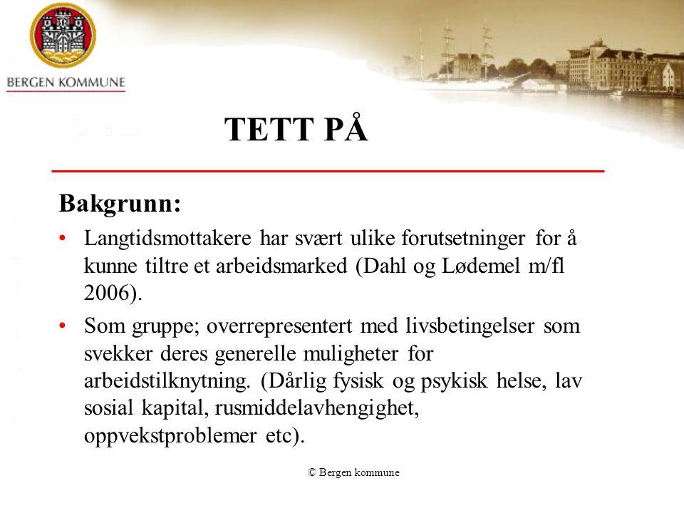 © Bergen kommune TETT PÅ Bakgrunn: •Langtidsmottakere har svært ulike forutsetninger for å kunne tiltre et arbeidsmarked (Dahl og Lødemel m/fl 2006).