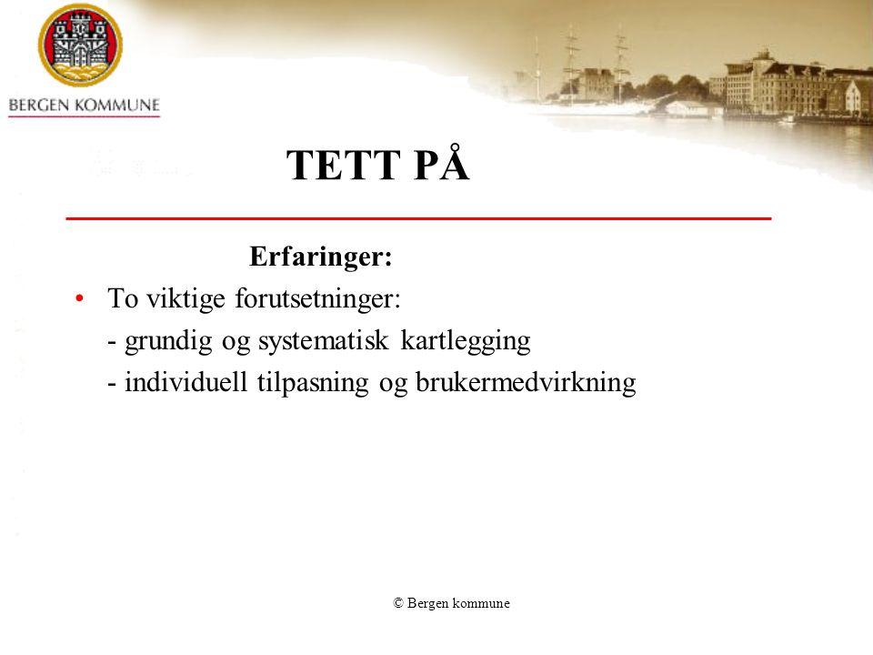 © Bergen kommune TETT PÅ Erfaringer: •To viktige forutsetninger: - grundig og systematisk kartlegging - individuell tilpasning og brukermedvirkning
