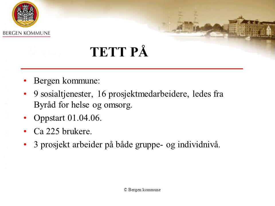 © Bergen kommune TETT PÅ •Bergen kommune: •9 sosialtjenester, 16 prosjektmedarbeidere, ledes fra Byråd for helse og omsorg. •Oppstart 01.04.06. •Ca 22