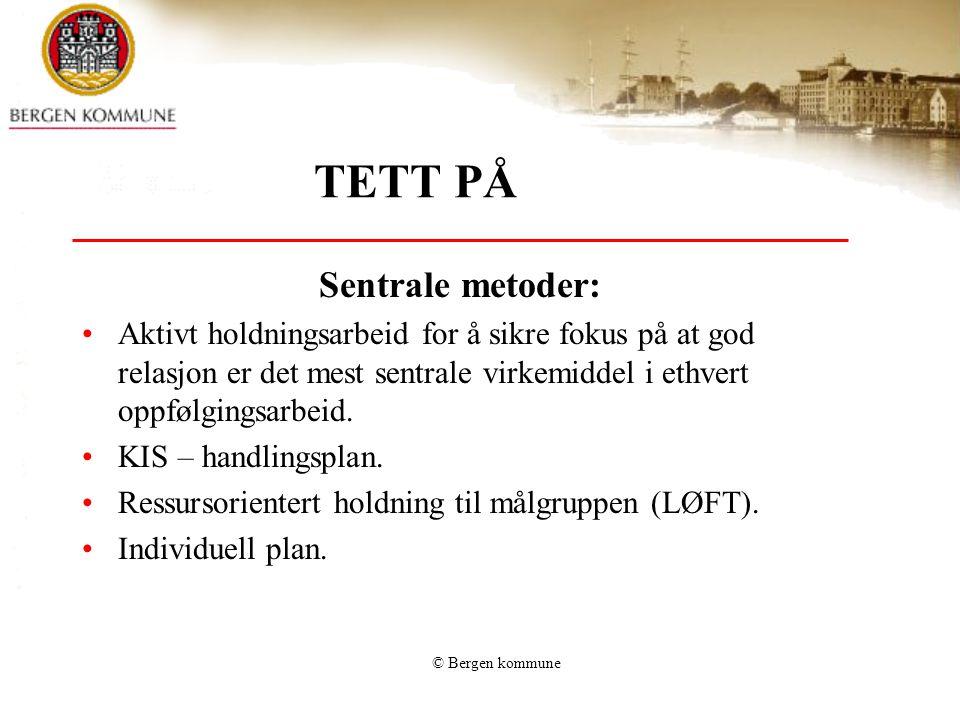 © Bergen kommune TETT PÅ Sentrale metoder: •Aktivt holdningsarbeid for å sikre fokus på at god relasjon er det mest sentrale virkemiddel i ethvert opp