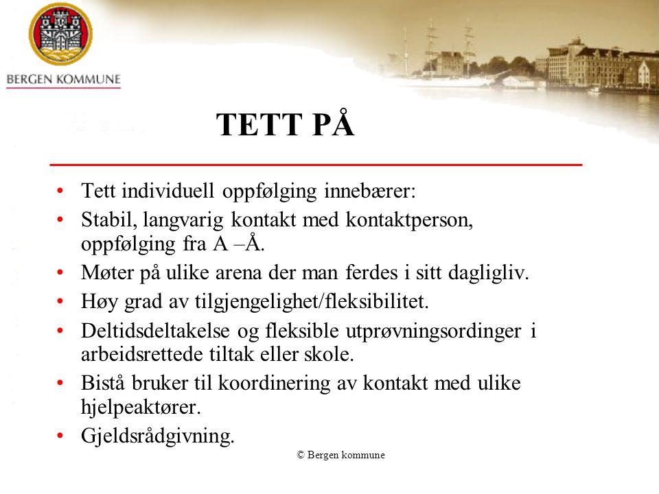 © Bergen kommune TETT PÅ •Tett individuell oppfølging innebærer: •Stabil, langvarig kontakt med kontaktperson, oppfølging fra A –Å. •Møter på ulike ar