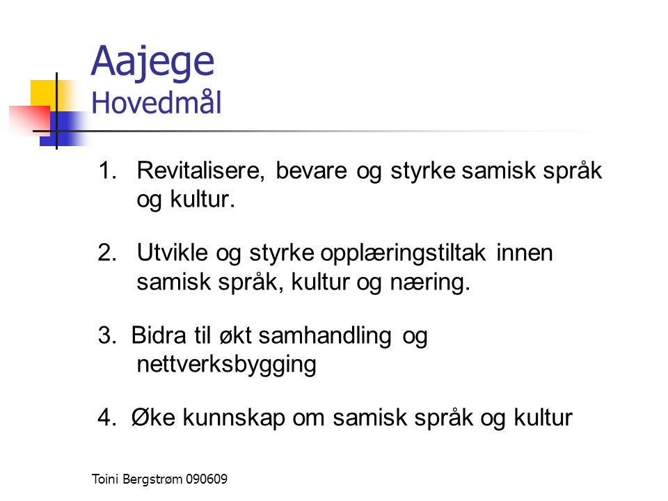 Aajege Hovedmål 1.Revitalisere, bevare og styrke samisk språk og kultur. 2.Utvikle og styrke opplæringstiltak innen samisk språk, kultur og næring. 3.