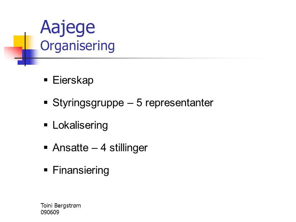 Aajege Organisering  Eierskap  Styringsgruppe – 5 representanter  Lokalisering  Ansatte – 4 stillinger  Finansiering Toini Bergstrøm 090609