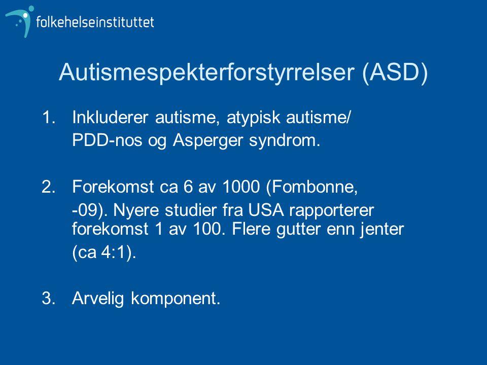 Autismespekterforstyrrelser (ASD) 1.Inkluderer autisme, atypisk autisme/ PDD-nos og Asperger syndrom. 2.Forekomst ca 6 av 1000 (Fombonne, -09). Nyere