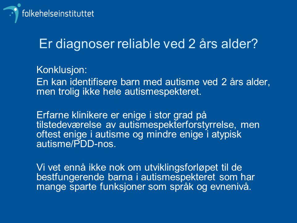 Er diagnoser reliable ved 2 års alder? Konklusjon: En kan identifisere barn med autisme ved 2 års alder, men trolig ikke hele autismespekteret. Erfarn