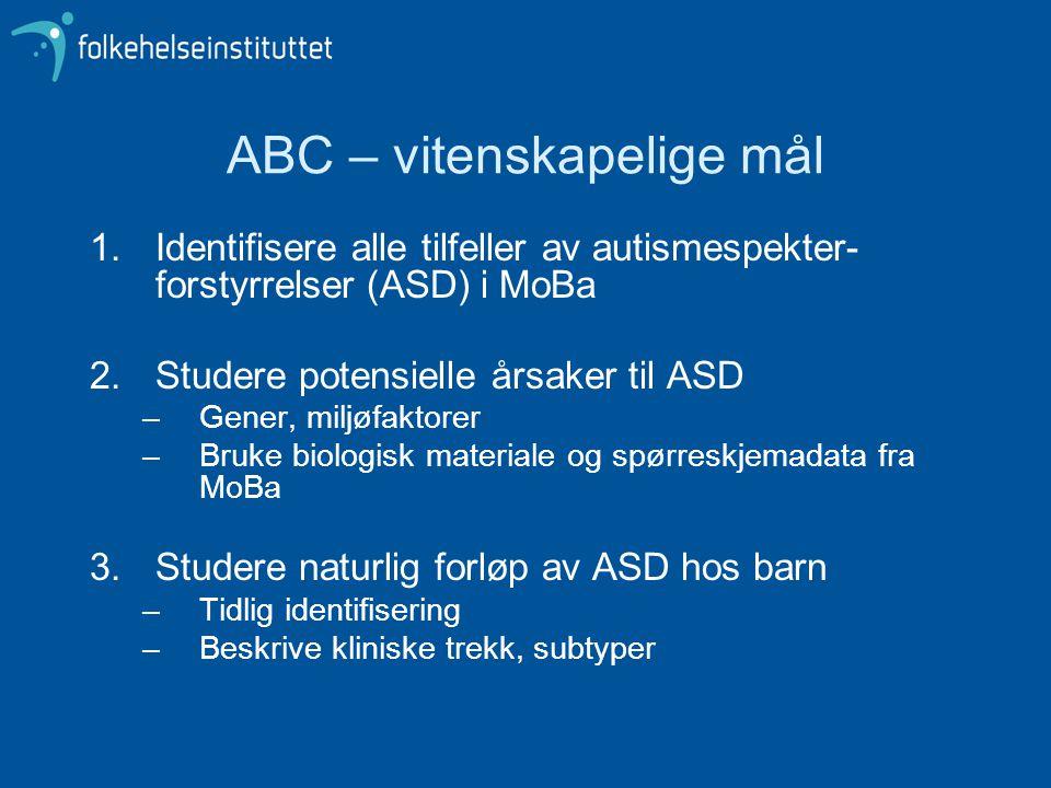 ABC – vitenskapelige mål 1.Identifisere alle tilfeller av autismespekter- forstyrrelser (ASD) i MoBa 2.Studere potensielle årsaker til ASD –Gener, miljøfaktorer –Bruke biologisk materiale og spørreskjemadata fra MoBa 3.Studere naturlig forløp av ASD hos barn –Tidlig identifisering –Beskrive kliniske trekk, subtyper