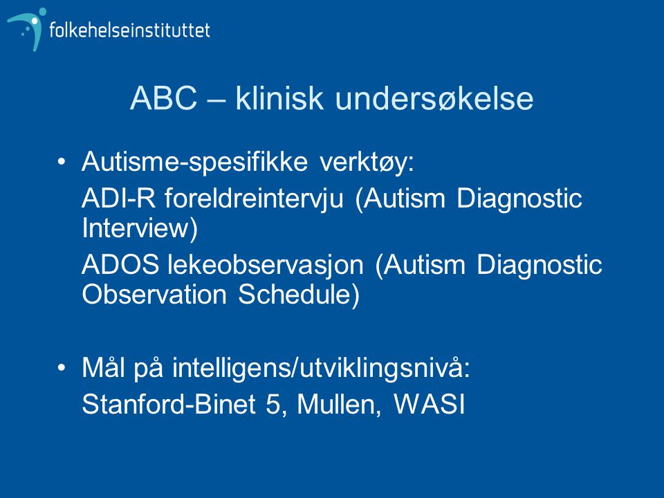 ABC – klinisk undersøkelse •Autisme-spesifikke verktøy: ADI-R foreldreintervju (Autism Diagnostic Interview) ADOS lekeobservasjon (Autism Diagnostic O