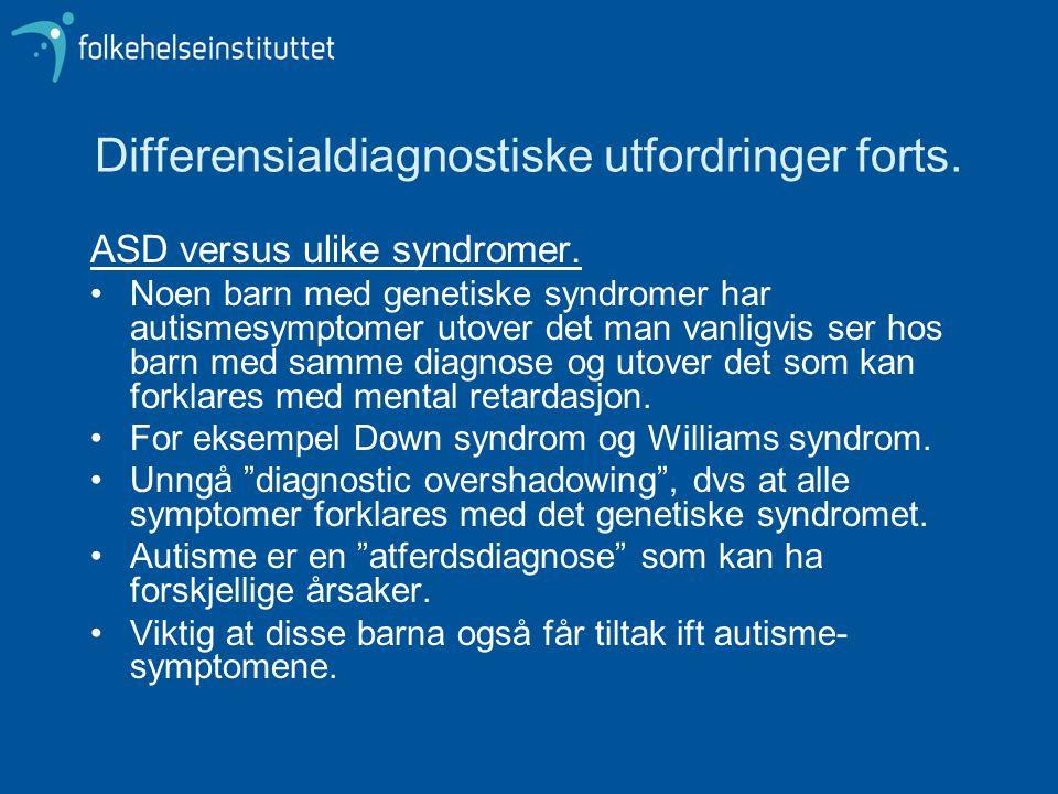 Differensialdiagnostiske utfordringer forts. ASD versus ulike syndromer. •Noen barn med genetiske syndromer har autismesymptomer utover det man vanlig