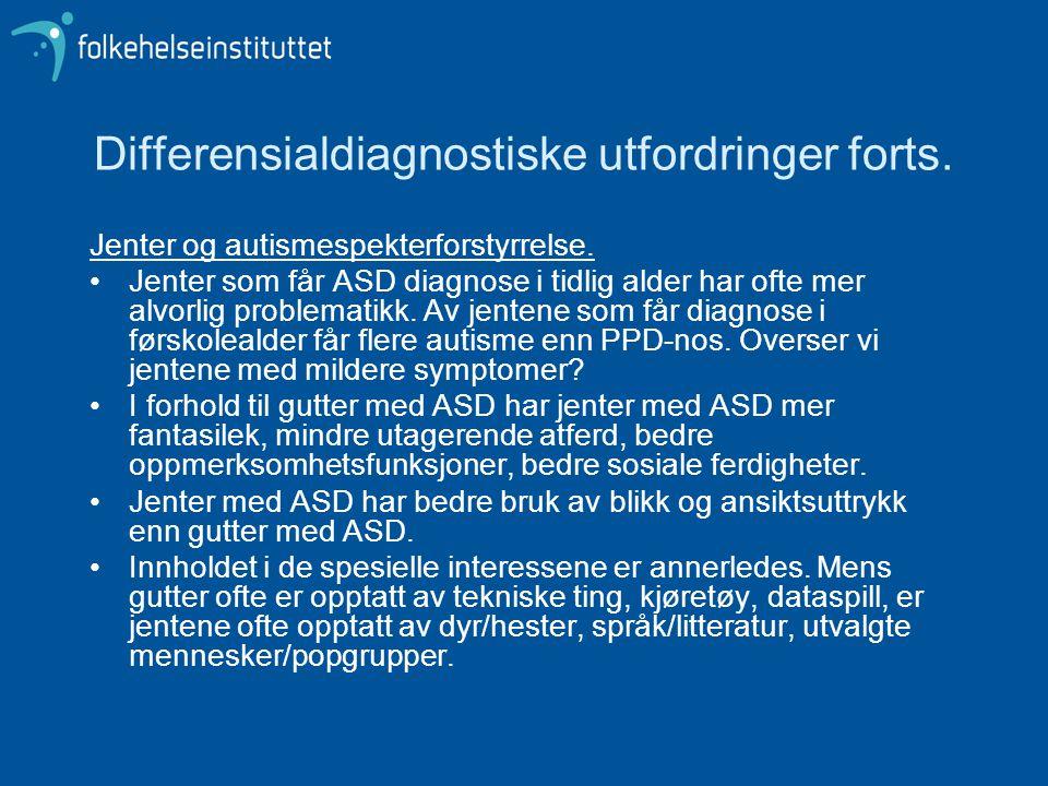 Differensialdiagnostiske utfordringer forts. Jenter og autismespekterforstyrrelse. •Jenter som får ASD diagnose i tidlig alder har ofte mer alvorlig p