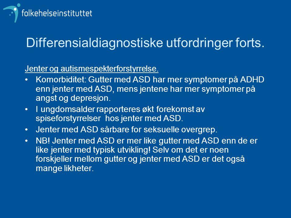 Differensialdiagnostiske utfordringer forts. Jenter og autismespekterforstyrrelse. •Komorbiditet: Gutter med ASD har mer symptomer på ADHD enn jenter