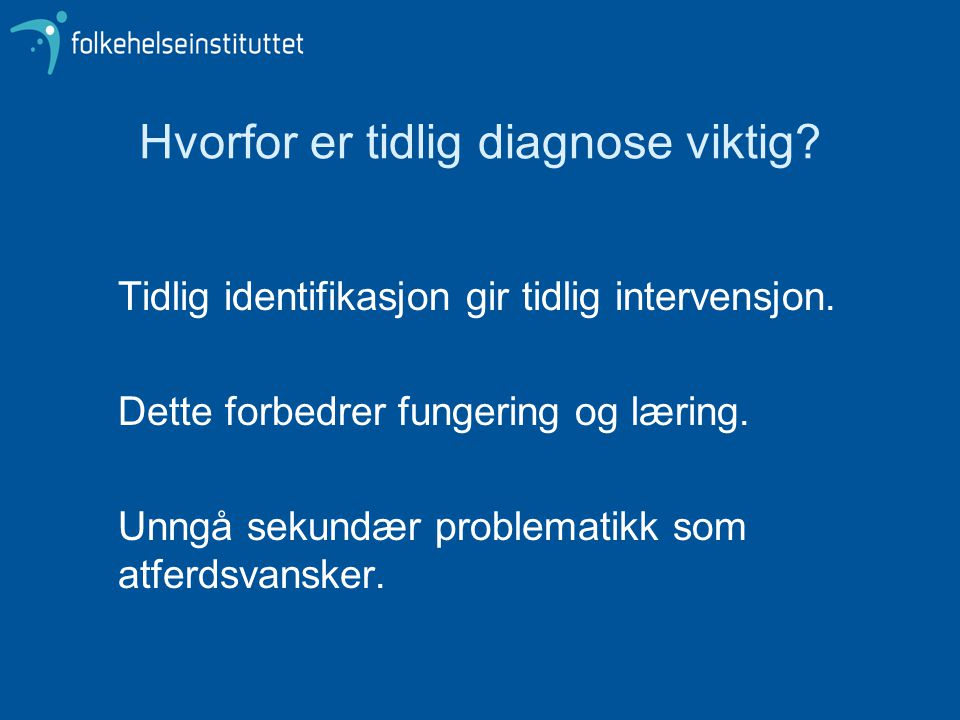 Hvorfor er tidlig diagnose viktig? Tidlig identifikasjon gir tidlig intervensjon. Dette forbedrer fungering og læring. Unngå sekundær problematikk som