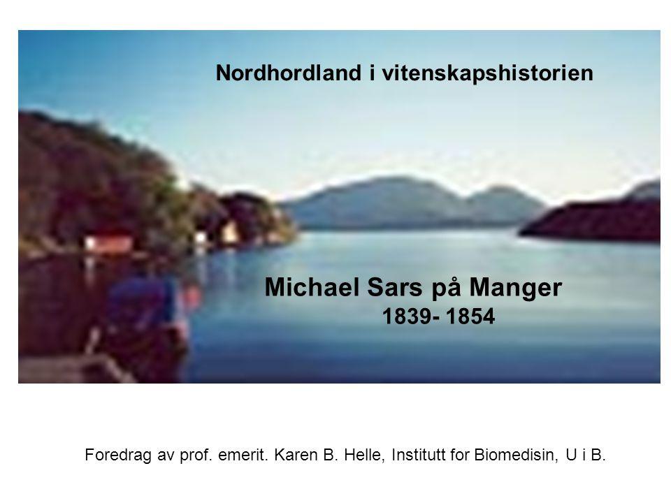 Michael Sars og perioden på Manger v/ Karen B. Helle Nordhordland i vitenskapshistorien Michael Sars på Manger 1839- 1854 Foredrag av prof. emerit. Ka