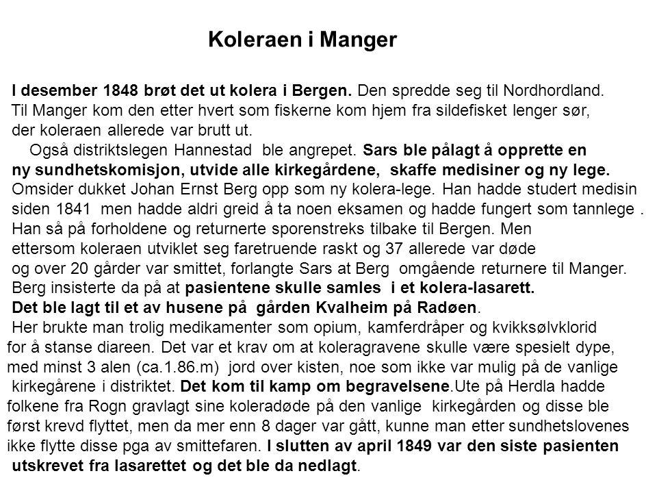 Koleraen i Manger I desember 1848 brøt det ut kolera i Bergen. Den spredde seg til Nordhordland. Til Manger kom den etter hvert som fiskerne kom hjem