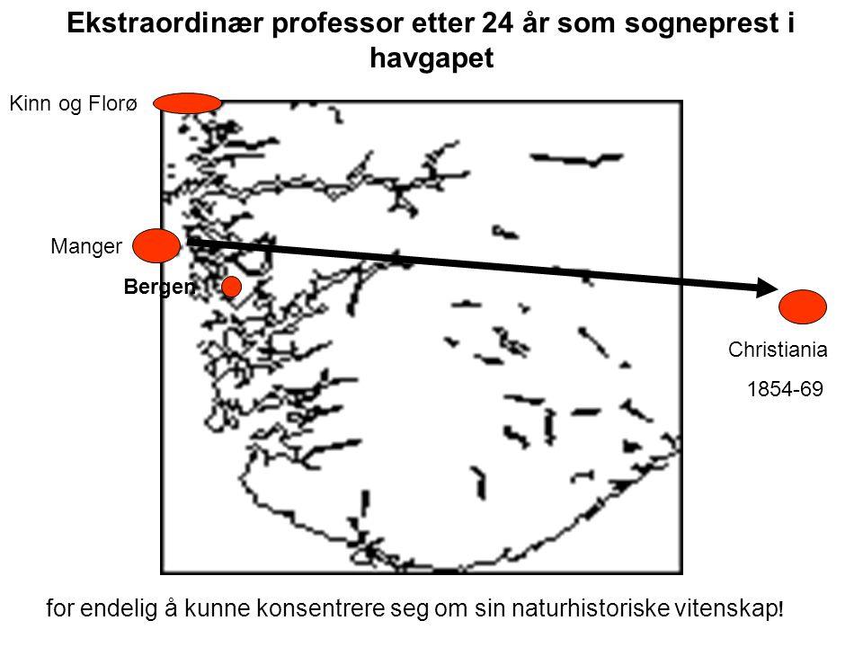 Kinn og Florø Manger Bergen Christiania 1854-69 Ekstraordinær professor etter 24 år som sogneprest i havgapet for endelig å kunne konsentrere seg om sin naturhistoriske vitenskap !