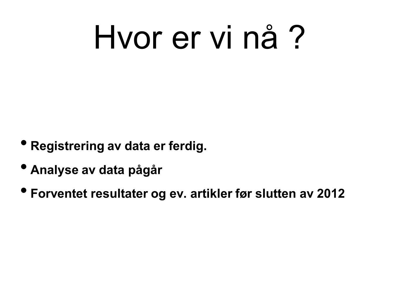 Hvor er vi nå ? • Registrering av data er ferdig. • Analyse av data pågår • Forventet resultater og ev. artikler før slutten av 2012