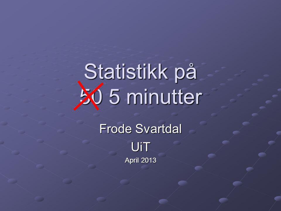 Statistikk på 50 5 minutter Frode Svartdal UiT April 2013
