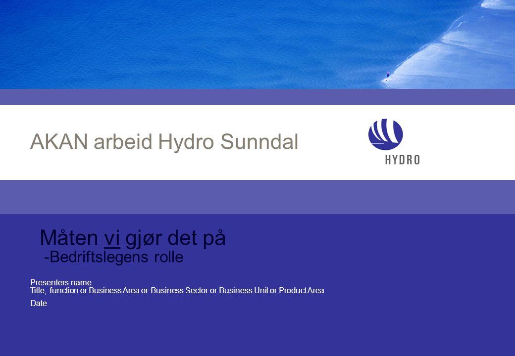 Presenters name Title, function or Business Area or Business Sector or Business Unit or Product Area Date AKAN arbeid Hydro Sunndal Måten vi gjør det på -Bedriftslegens rolle