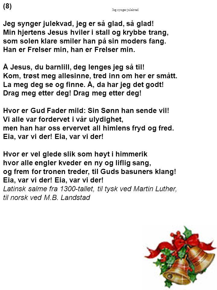 (8) Jeg synger julekvad, jeg er så glad, så glad! Min hjertens Jesus hviler i stall og krybbe trang, som solen klare smiler han på sin moders fang. Ha