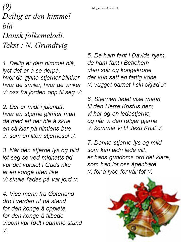 (9) Deilig er den himmel blå Dansk folkemelodi. Tekst : N. Grundtvig 1. Deilig er den himmel blå, lyst det er å se derpå, hvor de gylne stjerner blink