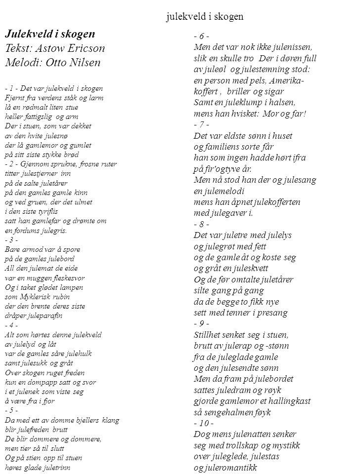 Julekveld i skogen Tekst: Astow Ericson Melodi: Otto Nilsen - 1 - Det var julekveld i skogen Fjernt fra verdens ståk og larm lå en rødmalt liten stue heller fattigslig og arm Der i stuen, som var dekket av den hvite julesnø der lå gamlemor og gumlet på sitt siste stykke brød - 2 - Gjennom sprukne, frosne ruter titter julestjerner inn på de salte juletårer på den gamles gamle kinn og ved gruen, der det ulmet i den siste tyriflis satt han gamlefar og drømte om en fordums julegris.