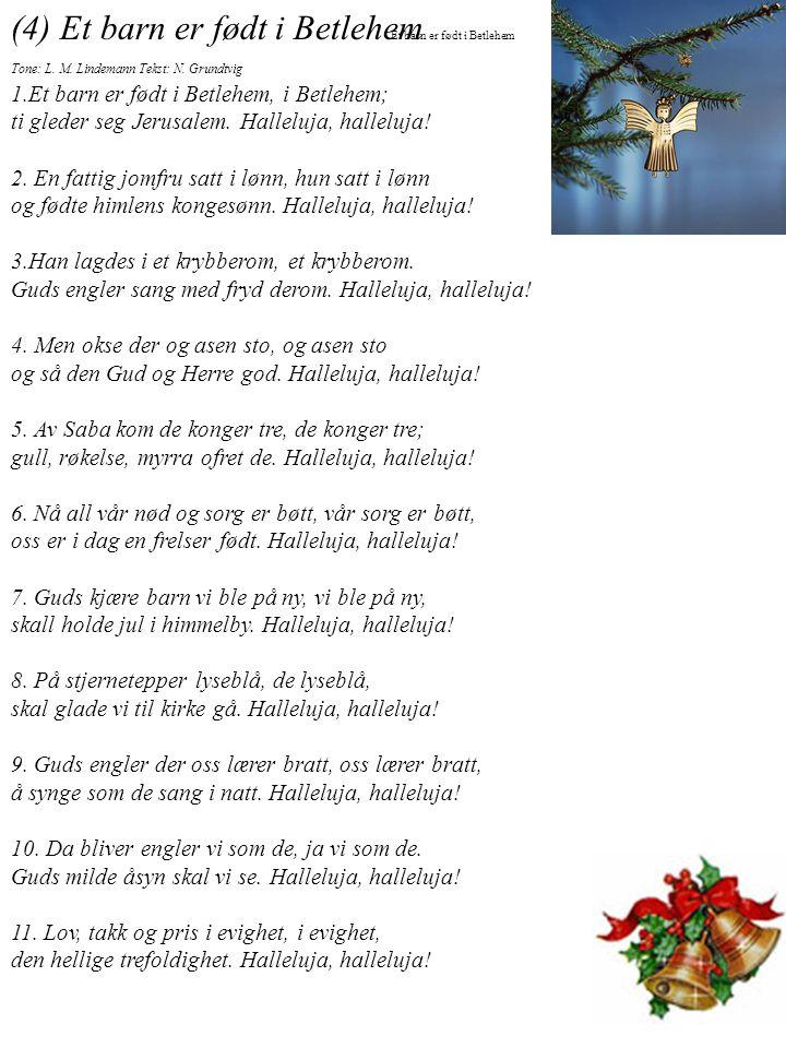 (4) Et barn er født i Betlehem Tone: L. M. Lindemann Tekst: N. Grundtvig 1.Et barn er født i Betlehem, i Betlehem; ti gleder seg Jerusalem. Halleluja,