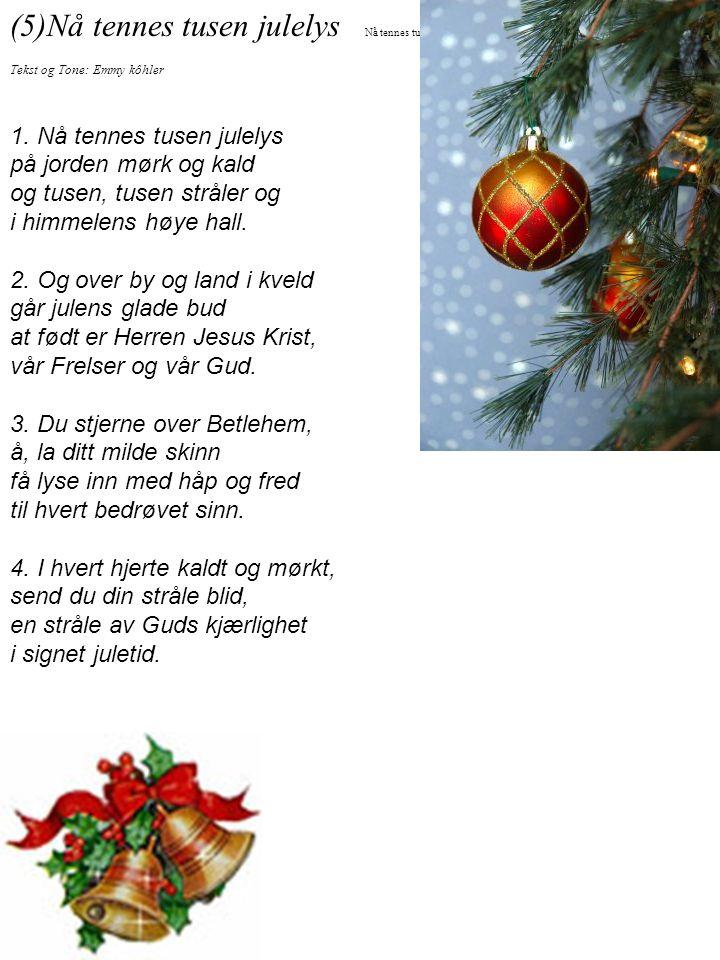 (5)Nå tennes tusen julelys Tekst og Tone: Emmy kôhler 1. Nå tennes tusen julelys på jorden mørk og kald og tusen, tusen stråler og i himmelens høye ha