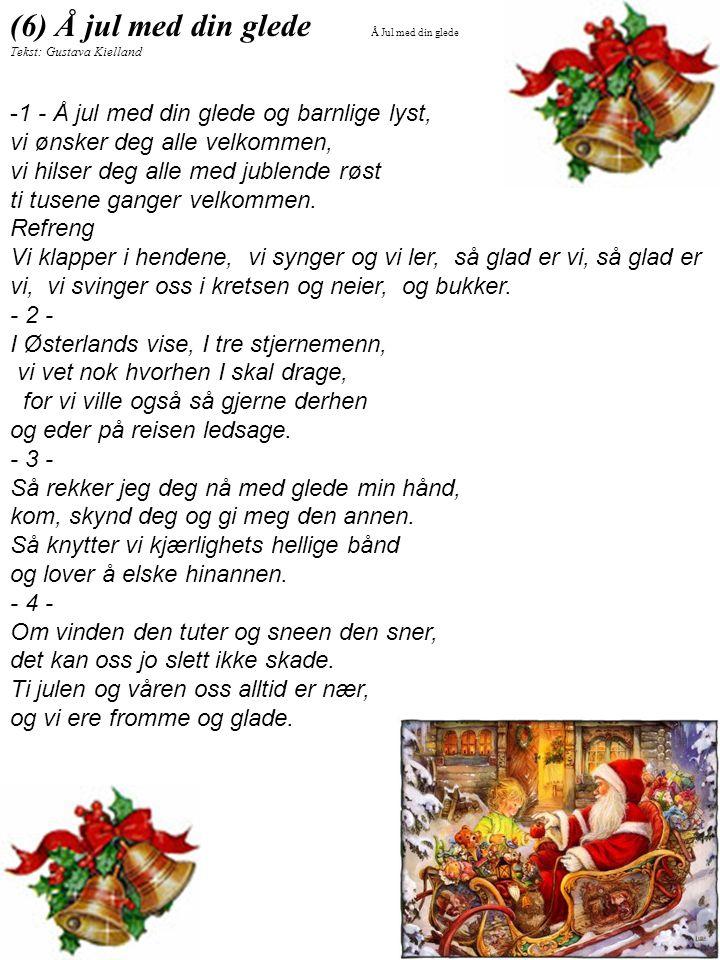 (6) Å jul med din glede Tekst: Gustava Kielland -1 - Å jul med din glede og barnlige lyst, vi ønsker deg alle velkommen, vi hilser deg alle med jublen
