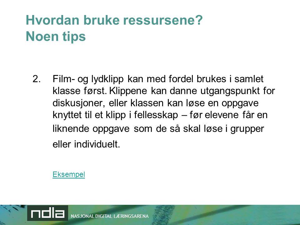 NASJONAL DIGITAL LÆRINGSARENA Hvordan bruke ressursene? Noen tips 2.Film- og lydklipp kan med fordel brukes i samlet klasse først. Klippene kan danne