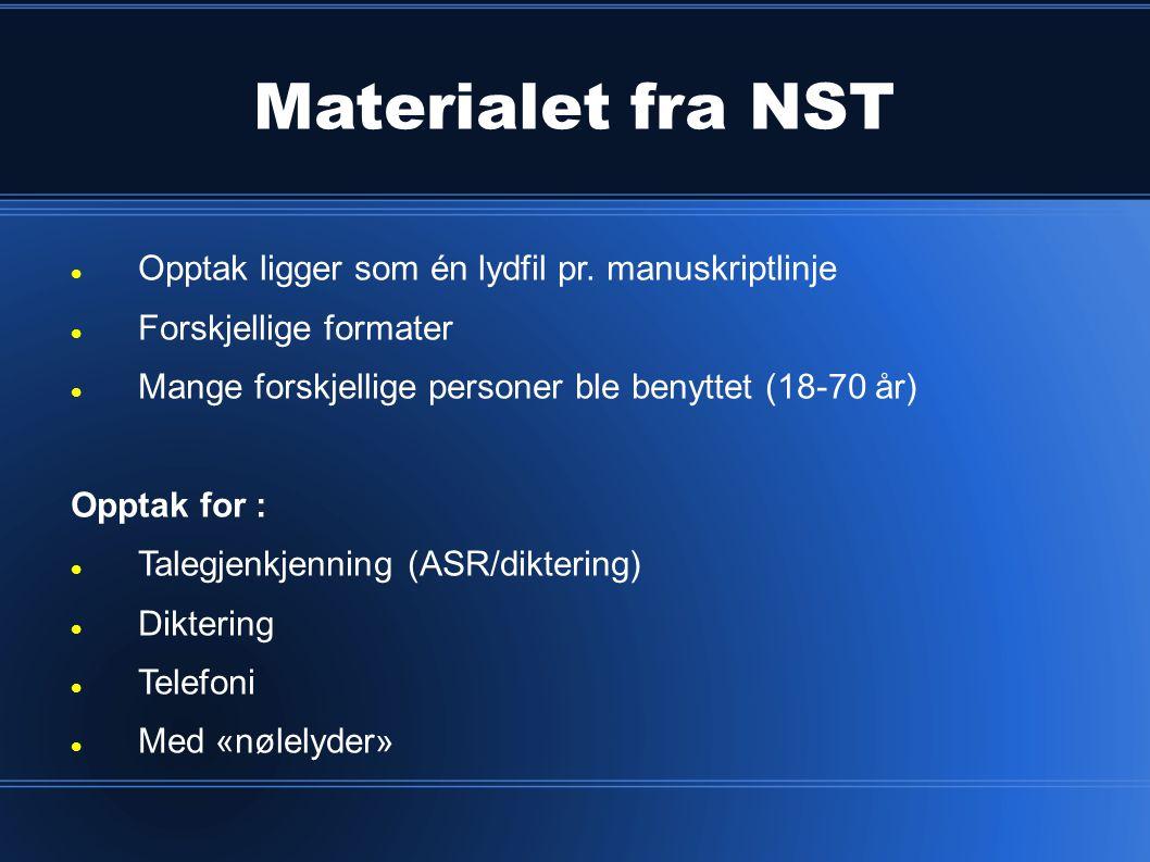 Materialet fra NST  Opptak ligger som én lydfil pr. manuskriptlinje  Forskjellige formater  Mange forskjellige personer ble benyttet (18-70 år) Opp