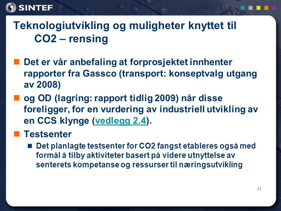 11 Teknologiutvikling og muligheter knyttet til CO2 – rensing  Det er vår anbefaling at forprosjektet innhenter rapporter fra Gassco (transport: konseptvalg utgang av 2008)  og OD (lagring: rapport tidlig 2009) når disse foreligger, for en vurdering av industriell utvikling av en CCS klynge (vedlegg 2.4).vedlegg 2.4  Testsenter  Det planlagte testsenter for CO2 fangst etableres også med formål å tilby aktiviteter basert på videre utnyttelse av senterets kompetanse og ressurser til næringsutvikling