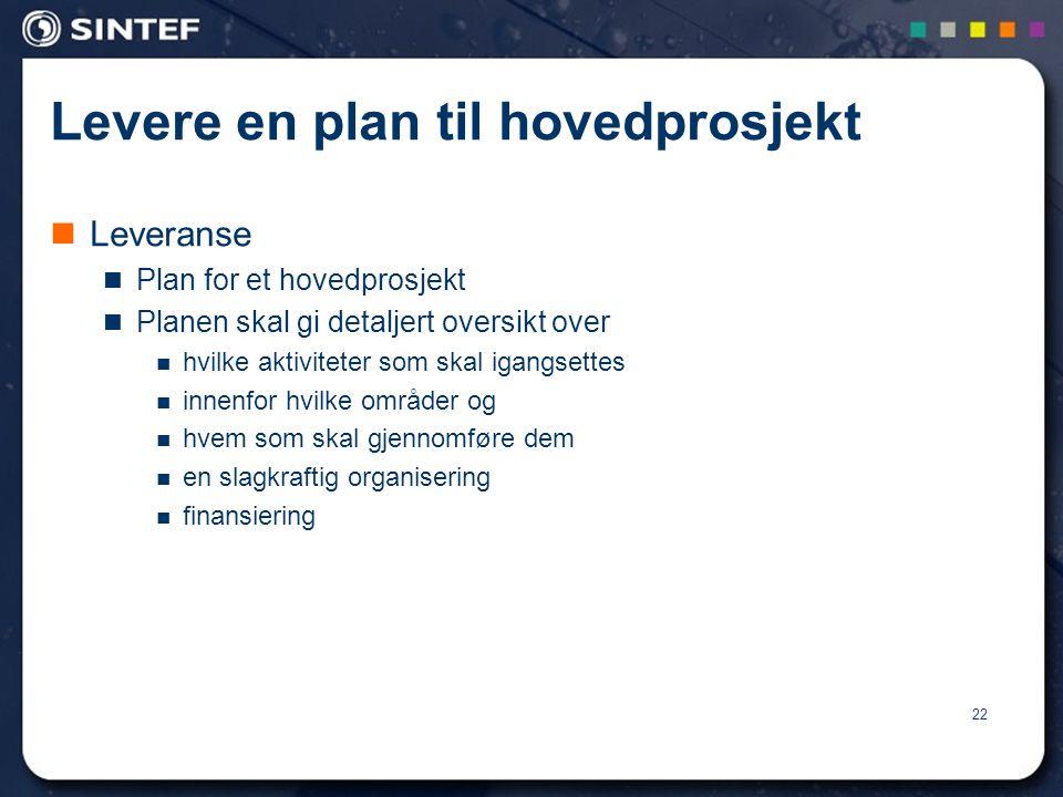 22 Levere en plan til hovedprosjekt  Leveranse  Plan for et hovedprosjekt  Planen skal gi detaljert oversikt over  hvilke aktiviteter som skal igangsettes  innenfor hvilke områder og  hvem som skal gjennomføre dem  en slagkraftig organisering  finansiering