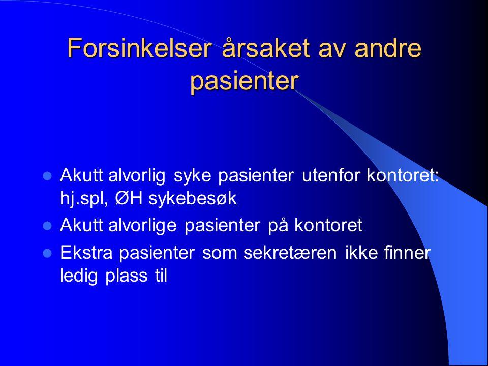 Forsinkelser årsaket av andre pasienter  Akutt alvorlig syke pasienter utenfor kontoret: hj.spl, ØH sykebesøk  Akutt alvorlige pasienter på kontoret