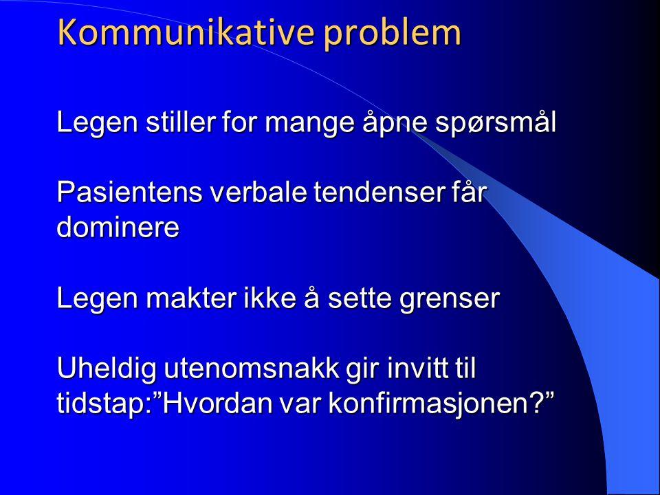 Kommunikative problem Legen stiller for mange åpne spørsmål Pasientens verbale tendenser får dominere Legen makter ikke å sette grenser Uheldig utenom