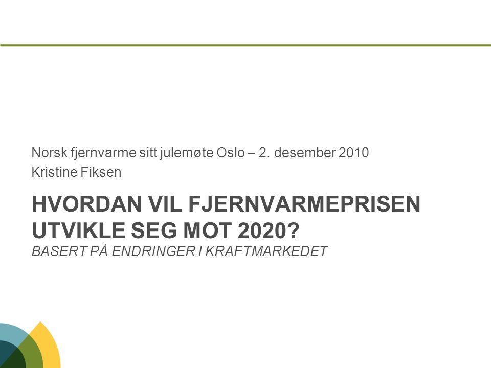 HVORDAN VIL FJERNVARMEPRISEN UTVIKLE SEG MOT 2020? BASERT PÅ ENDRINGER I KRAFTMARKEDET Norsk fjernvarme sitt julemøte Oslo – 2. desember 2010 Kristine