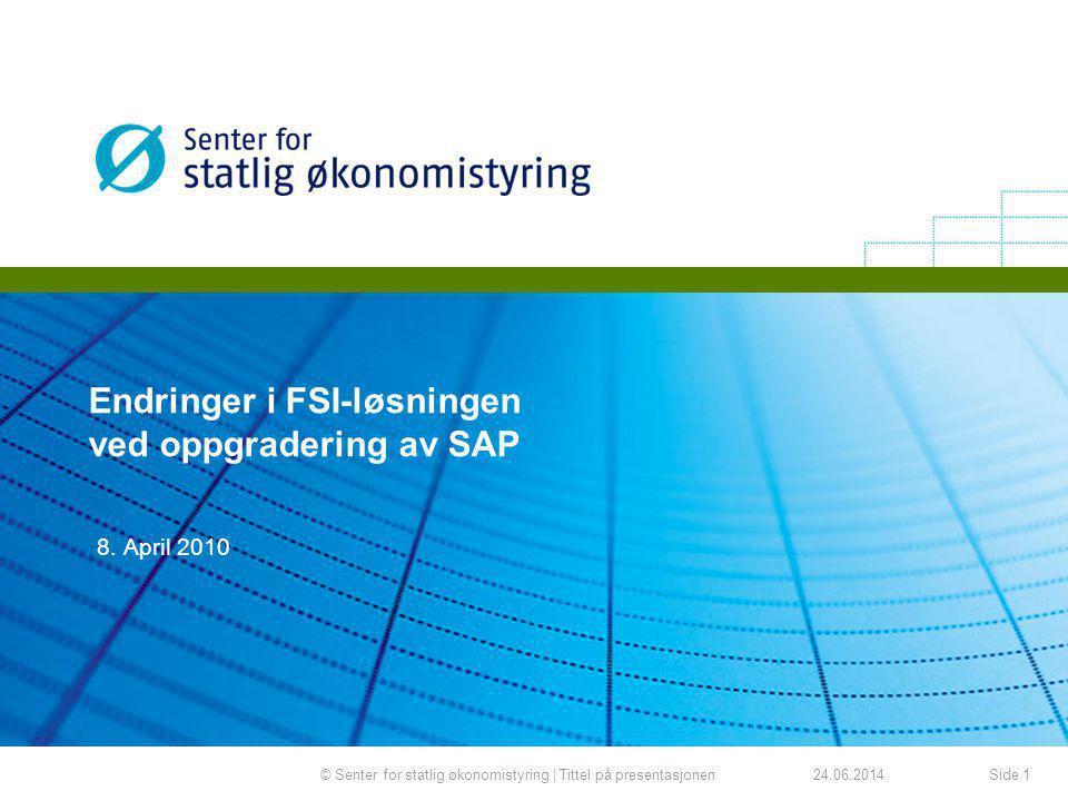 24.06.2014© Senter for statlig økonomistyring | Tittel på presentasjonenSide 1 8. April 2010 Endringer i FSI-løsningen ved oppgradering av SAP