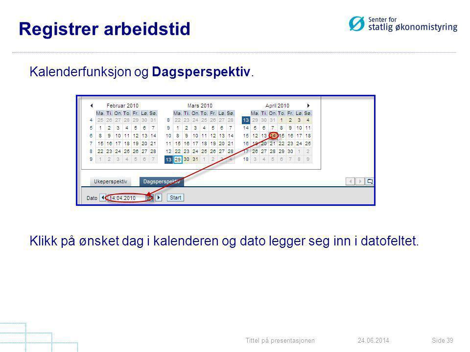 Tittel på presentasjonenSide 3924.06.2014 Registrer arbeidstid Kalenderfunksjon og Dagsperspektiv. Klikk på ønsket dag i kalenderen og dato legger seg