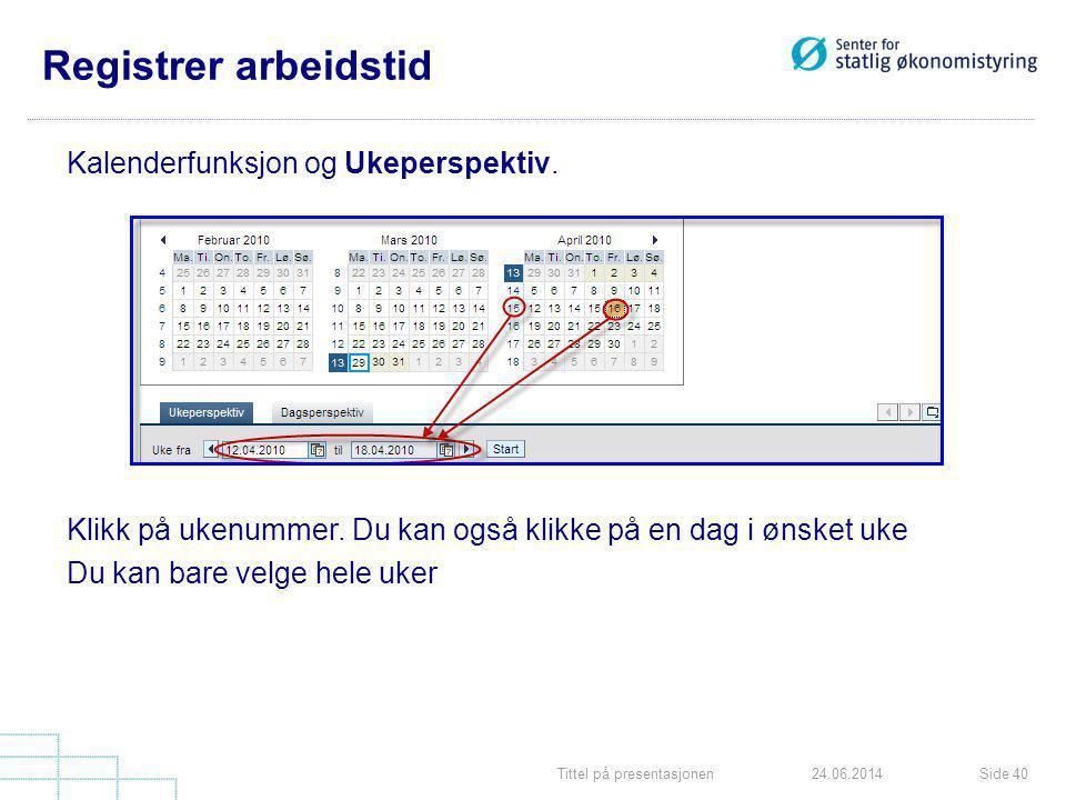 Tittel på presentasjonenSide 4024.06.2014 Registrer arbeidstid Kalenderfunksjon og Ukeperspektiv. Klikk på ukenummer. Du kan også klikke på en dag i ø