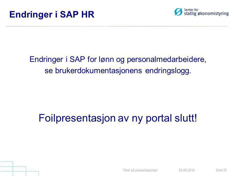 Tittel på presentasjonenSide 7224.06.2014 Endringer i SAP HR Endringer i SAP for lønn og personalmedarbeidere, se brukerdokumentasjonens endringslogg.